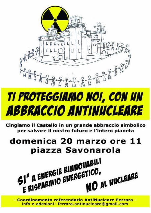 """<div class=""""at-above-post-arch-page addthis_tool"""" data-url=""""http://www.verdi.ferrara.it/sito/2011/03/16/abbraccio-antinucleare-domenica-20-marzo/""""></div>Coordinamento referendario Antinucleare Ferrara ABBRACCIO ANTINUCLEARE domenica 20 marzo · 11.00 – 12.00 Castello Estense piazza Savonarola Ferrara, Italy Cingeremo il Castello in un grande abbraccio simbolico per salvare il […]<!-- AddThis Advanced Settings above via filter on get_the_excerpt --><!-- AddThis Advanced Settings below via filter on get_the_excerpt --><!-- AddThis Advanced Settings generic via filter on get_the_excerpt --><!-- AddThis Share Buttons above via filter on get_the_excerpt --><!-- AddThis Share Buttons below via filter on get_the_excerpt --><div class=""""at-below-post-arch-page addthis_tool"""" data-url=""""http://www.verdi.ferrara.it/sito/2011/03/16/abbraccio-antinucleare-domenica-20-marzo/""""></div><!-- AddThis Share Buttons generic via filter on get_the_excerpt -->"""
